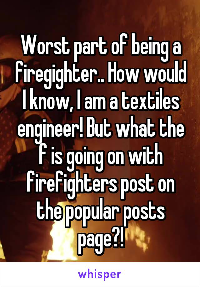 Worst part of being a firegighter.. How would I know, I am a textiles engineer! But what the f is going on with firefighters post on the popular posts page?!