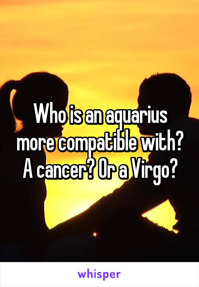 Who is an aquarius more compatible with? A cancer? Or a Virgo?