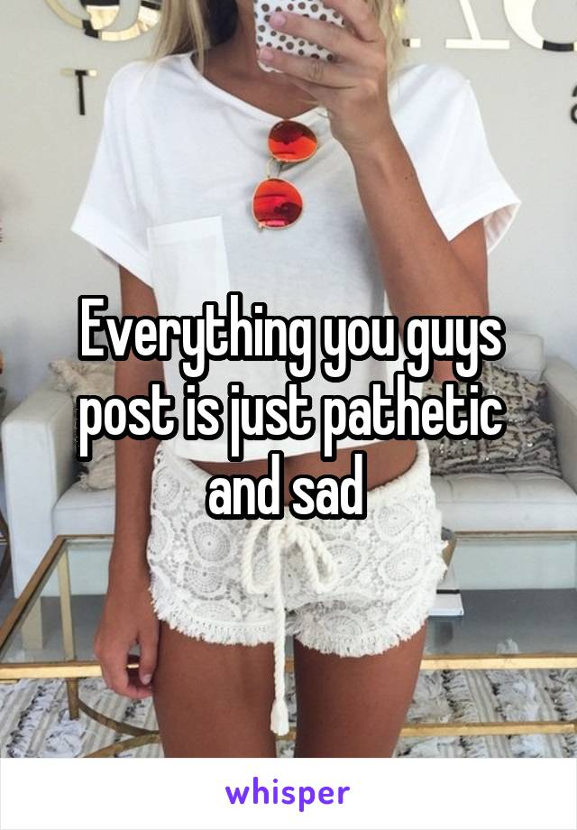 Everything you guys post is just pathetic and sad