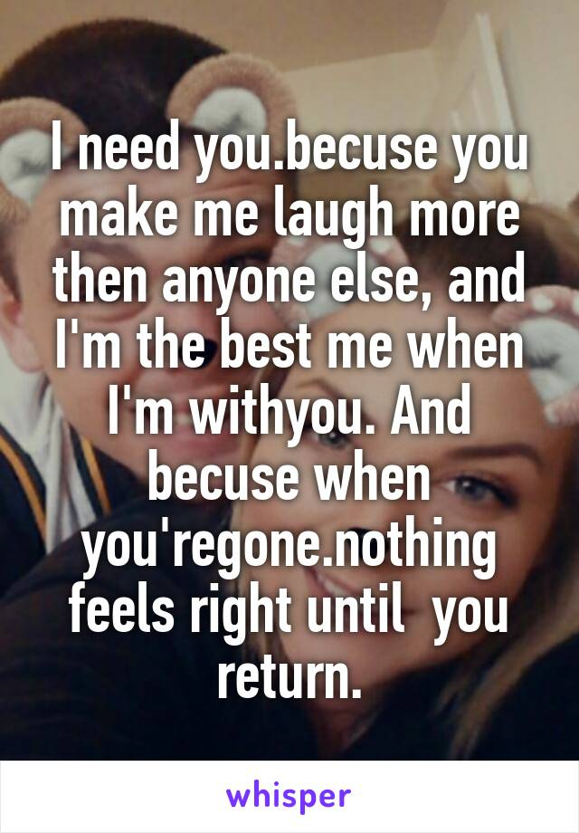 I need you.becuse you make me laugh more then anyone else, and I'm the best me when I'm withyou. And becuse when you'regone.nothing feels right until  you return.