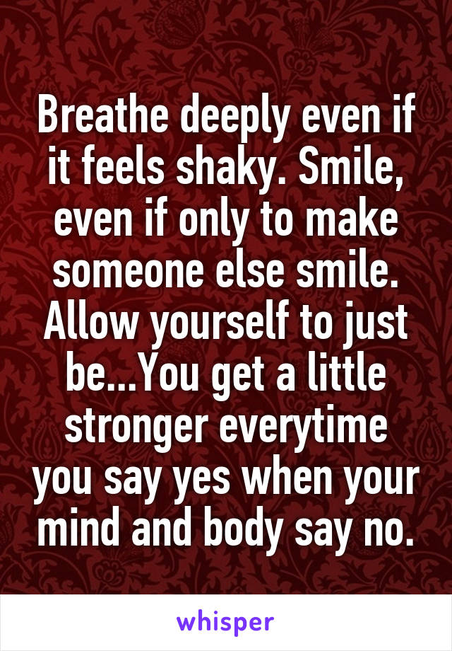 Breathe deeply even if it feels shaky. Smile, even if only to make someone else smile. Allow yourself to just be...You get a little stronger everytime you say yes when your mind and body say no.