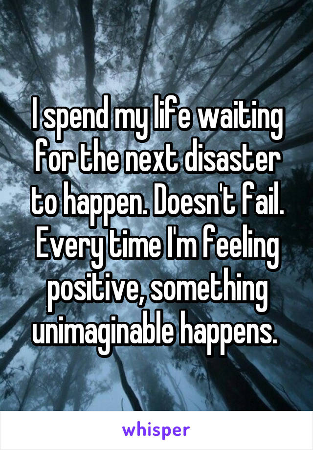 I spend my life waiting for the next disaster to happen. Doesn't fail. Every time I'm feeling positive, something unimaginable happens.