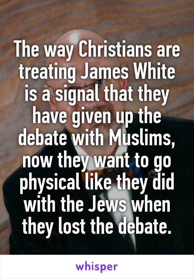 The way Christians are treating James White is a signal that they have given up the debate with Muslims, now they want to go physical like they did with the Jews when they lost the debate.