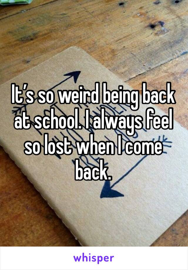 It's so weird being back at school. I always feel so lost when I come back.