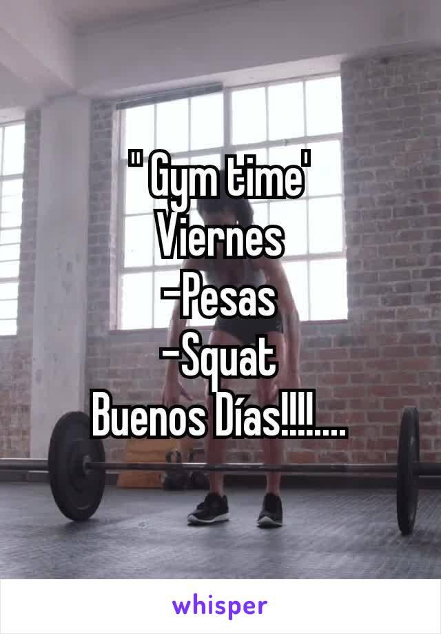 """ Gym time' Viernes -Pesas -Squat Buenos Días!!!!...."
