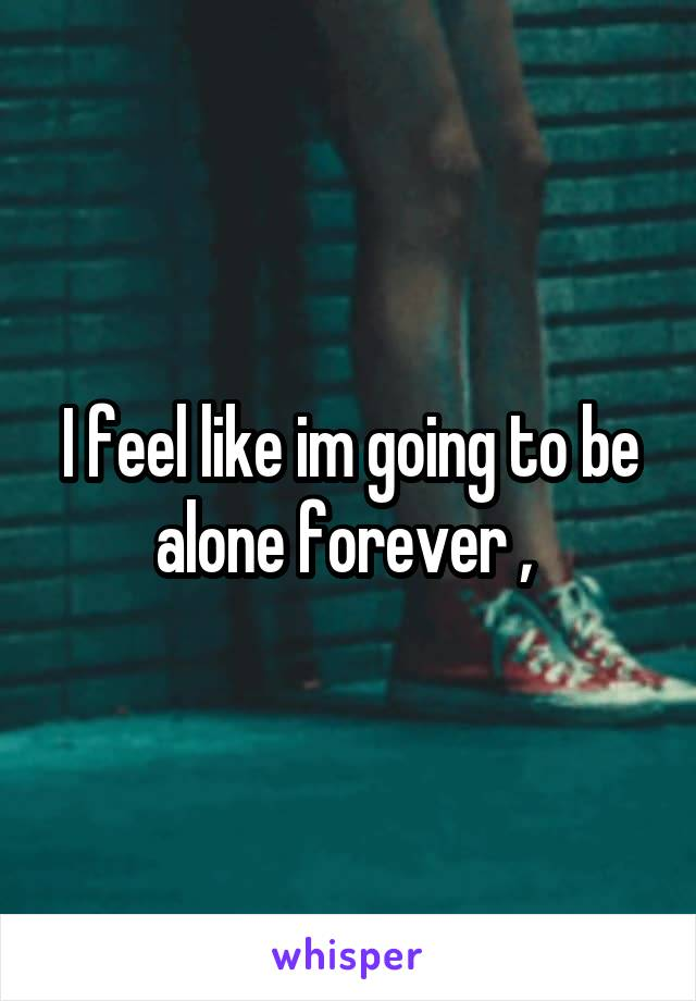 I feel like im going to be alone forever ,