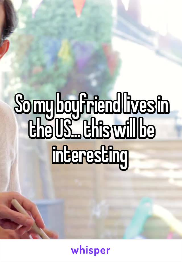 So my boyfriend lives in the US... this will be interesting