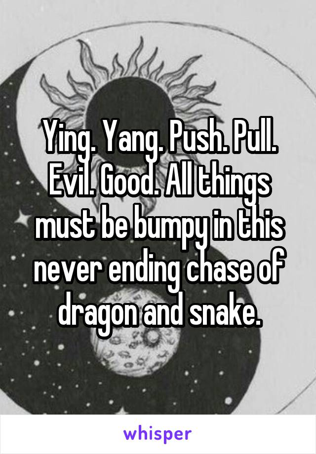 Ying. Yang. Push. Pull. Evil. Good. All things must be bumpy in this never ending chase of dragon and snake.