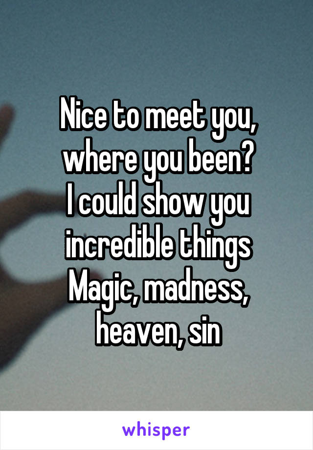 Nice to meet you, where you been? I could show you incredible things Magic, madness, heaven, sin