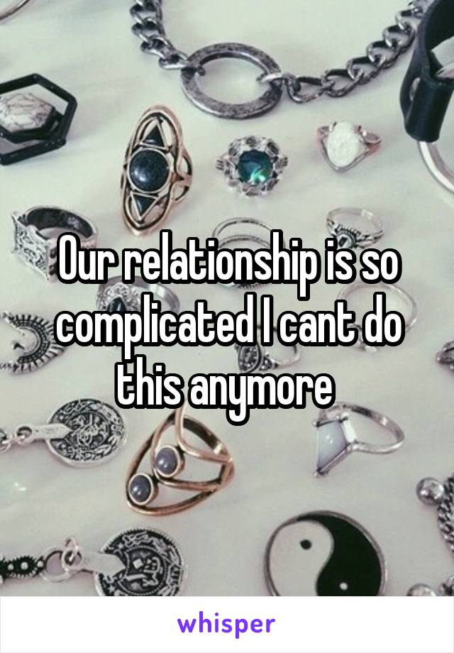 Our relationship is so complicated I cant do this anymore