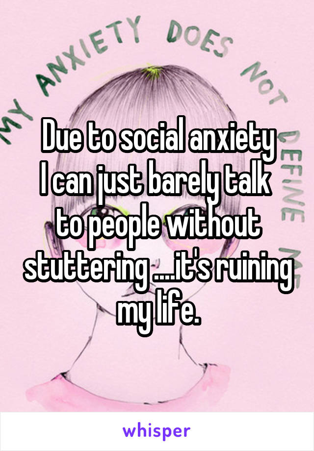 Due to social anxiety I can just barely talk  to people without stuttering ....it's ruining my life.