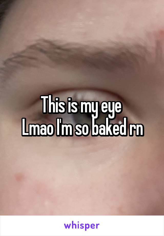 This is my eye  Lmao I'm so baked rn