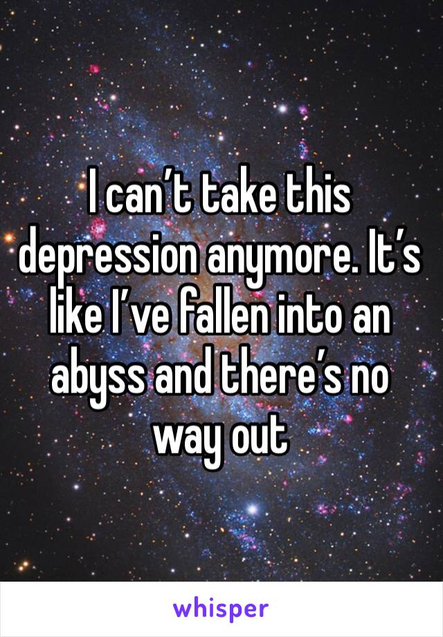 I can't take this depression anymore. It's like I've fallen into an abyss and there's no way out