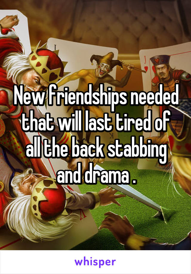 New friendships needed that will last tired of all the back stabbing and drama .