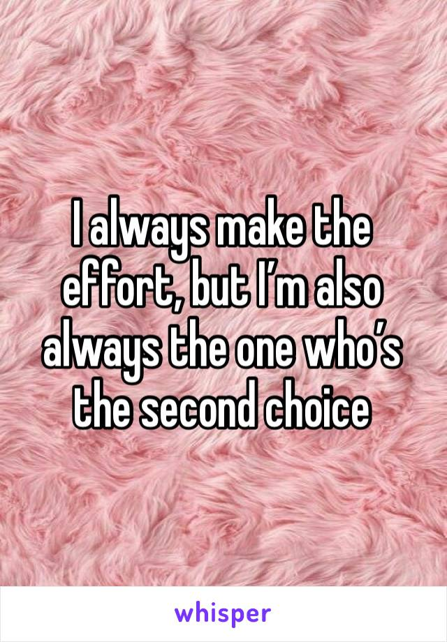 I always make the effort, but I'm also always the one who's the second choice