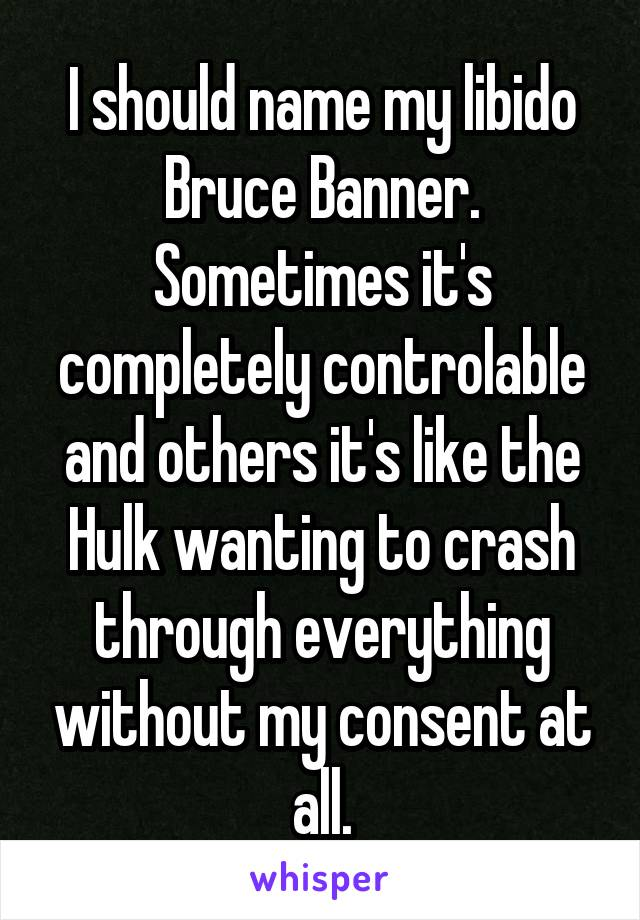 I should name my libido Bruce Banner. Sometimes it's completely controlable and others it's like the Hulk wanting to crash through everything without my consent at all.