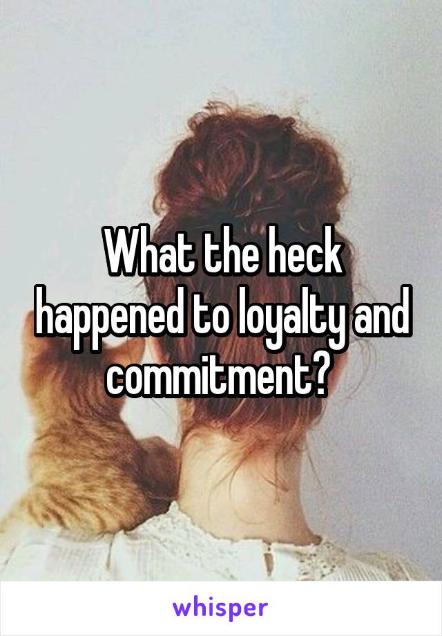 What the heck happened to loyalty and commitment?