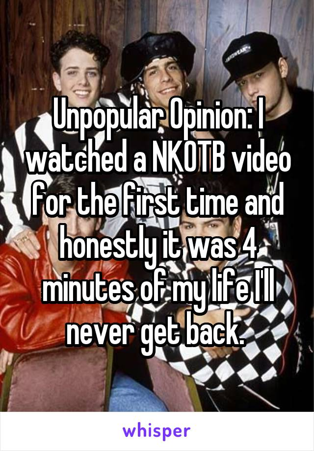 Unpopular Opinion: I watched a NKOTB video for the first time and honestly it was 4 minutes of my life I'll never get back.