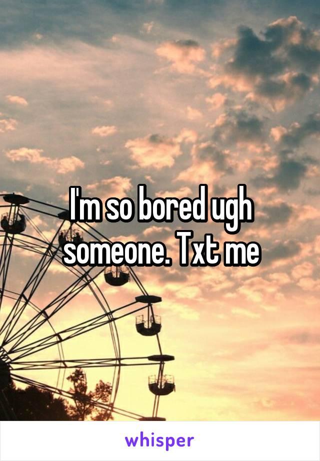 I'm so bored ugh someone. Txt me