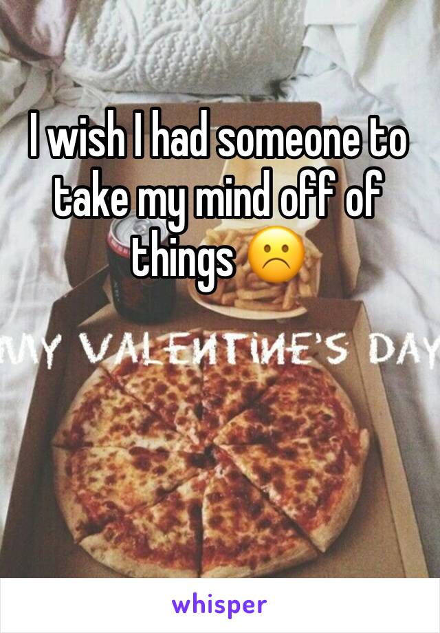I wish I had someone to take my mind off of things ☹️