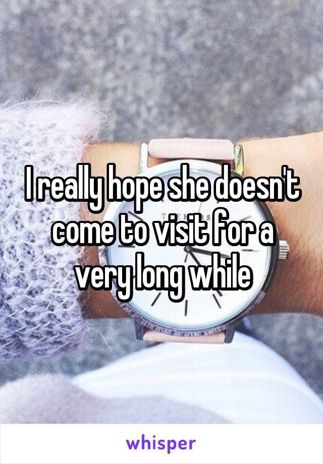 I really hope she doesn't come to visit for a very long while