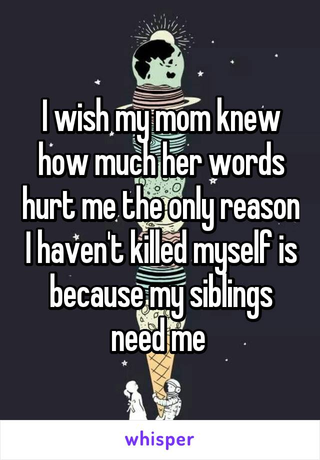 I wish my mom knew how much her words hurt me the only reason I haven't killed myself is because my siblings need me