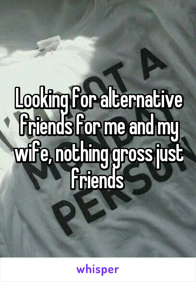 Looking for alternative friends for me and my wife, nothing gross just friends