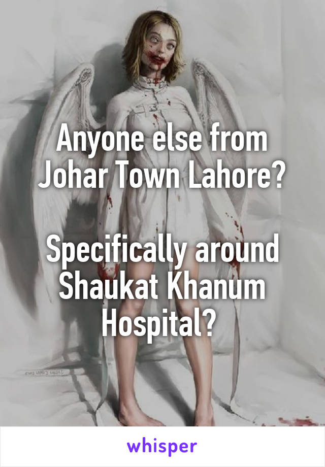 Anyone else from Johar Town Lahore?  Specifically around Shaukat Khanum Hospital?