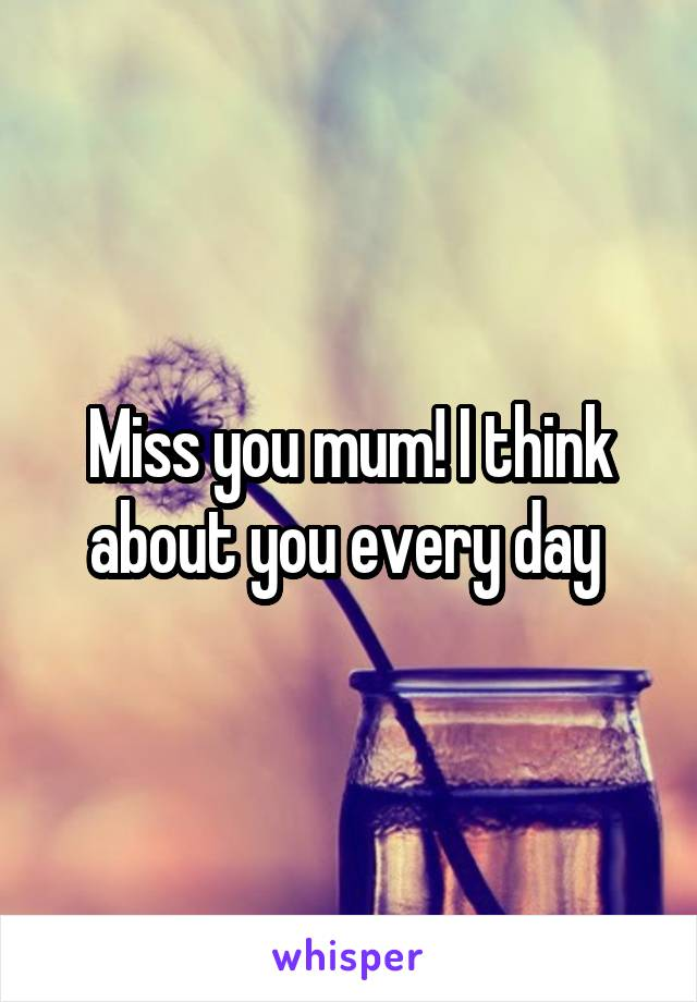 Miss you mum! I think about you every day