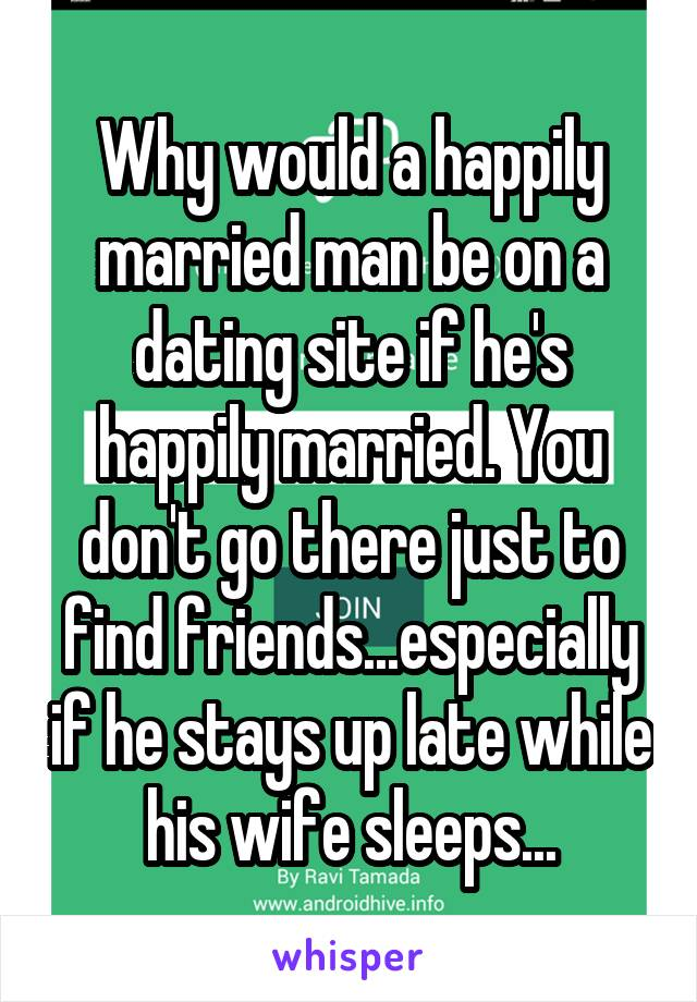 Why would a happily married man be on a dating site if he's happily married. You don't go there just to find friends...especially if he stays up late while his wife sleeps...