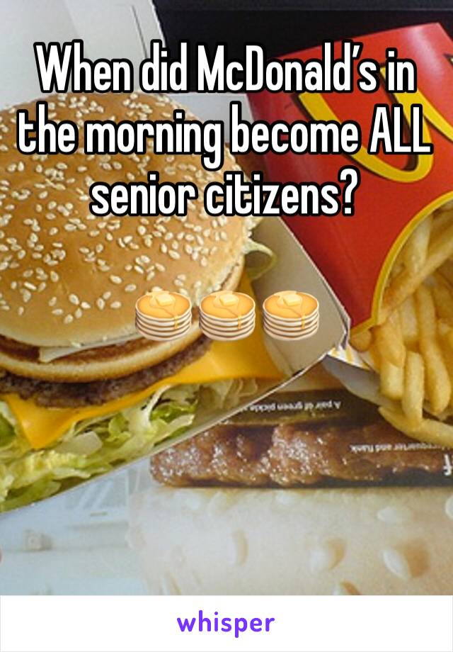 When did McDonald's in the morning become ALL senior citizens?  🥞🥞🥞