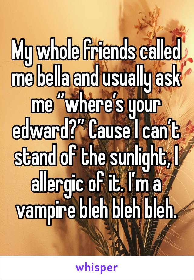 "My whole friends called me bella and usually ask me ""where's your edward?"" Cause I can't stand of the sunlight, I allergic of it. I'm a vampire bleh bleh bleh."