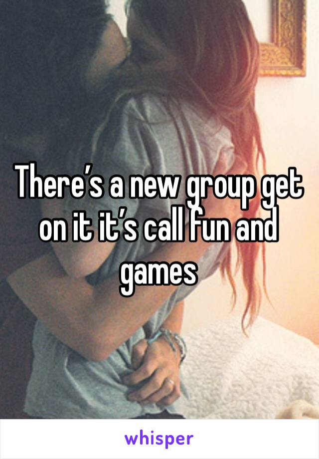 There's a new group get on it it's call fun and games
