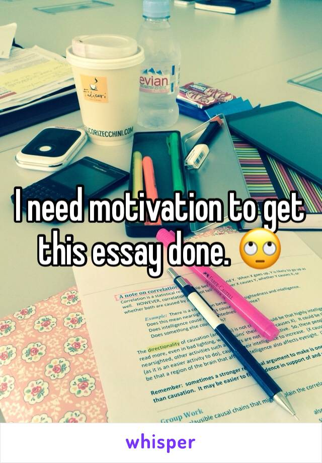 I need motivation to get this essay done. 🙄