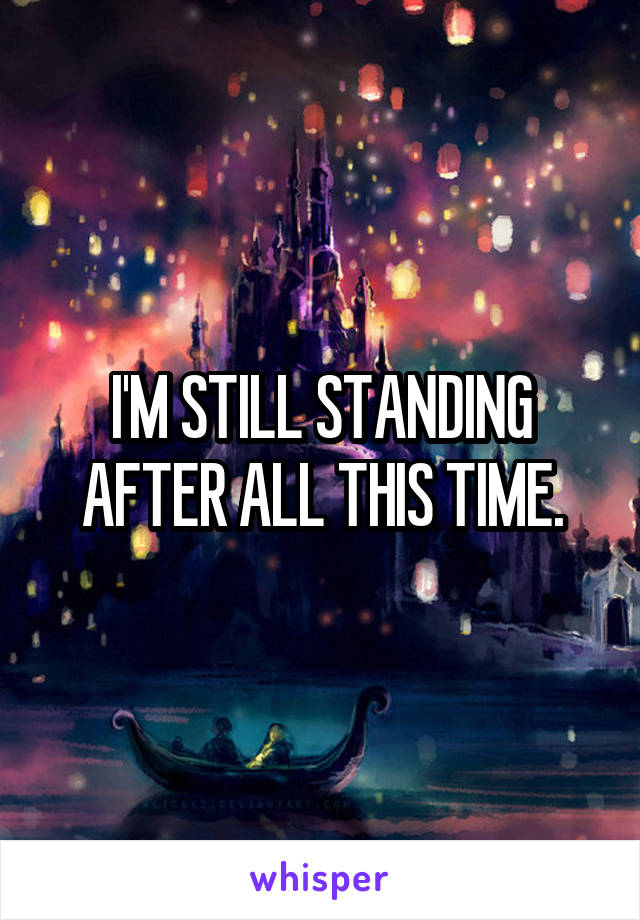 I'M STILL STANDING AFTER ALL THIS TIME.
