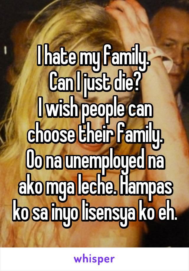 I hate my family.  Can I just die? I wish people can choose their family. Oo na unemployed na ako mga leche. Hampas ko sa inyo lisensya ko eh.
