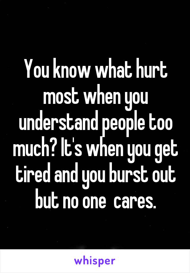 You know what hurt most when you understand people too much? It's when you get tired and you burst out but no one  cares.