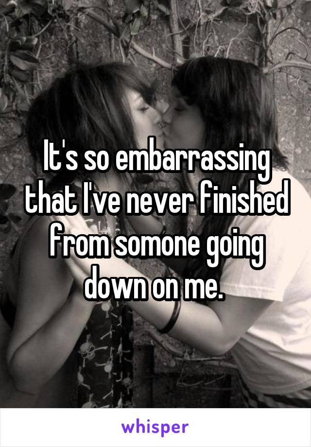 It's so embarrassing that I've never finished from somone going down on me.