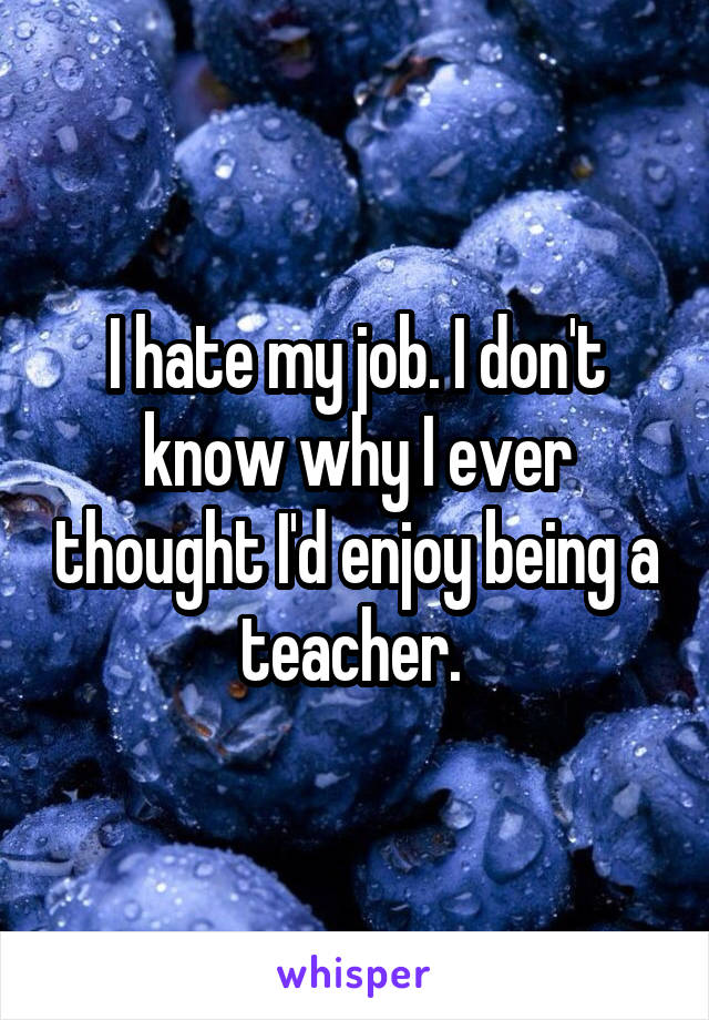 I hate my job. I don't know why I ever thought I'd enjoy being a teacher.