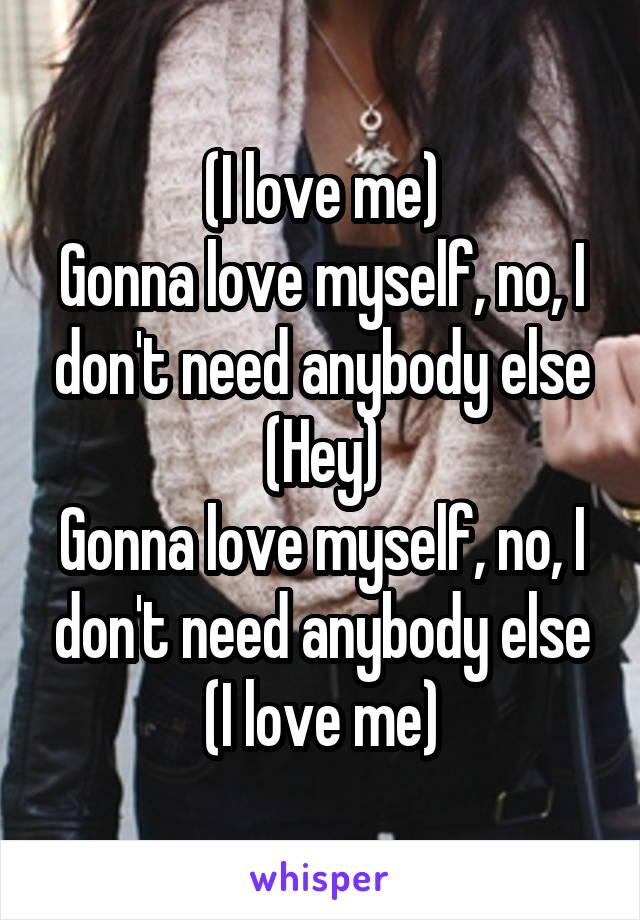 (I love me) Gonna love myself, no, I don't need anybody else (Hey) Gonna love myself, no, I don't need anybody else (I love me)