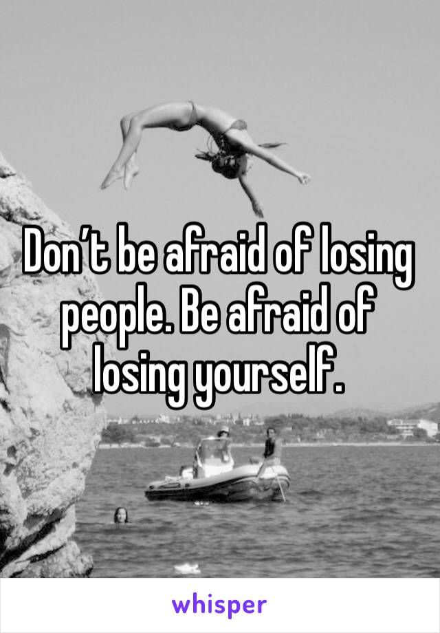Don't be afraid of losing people. Be afraid of losing yourself.