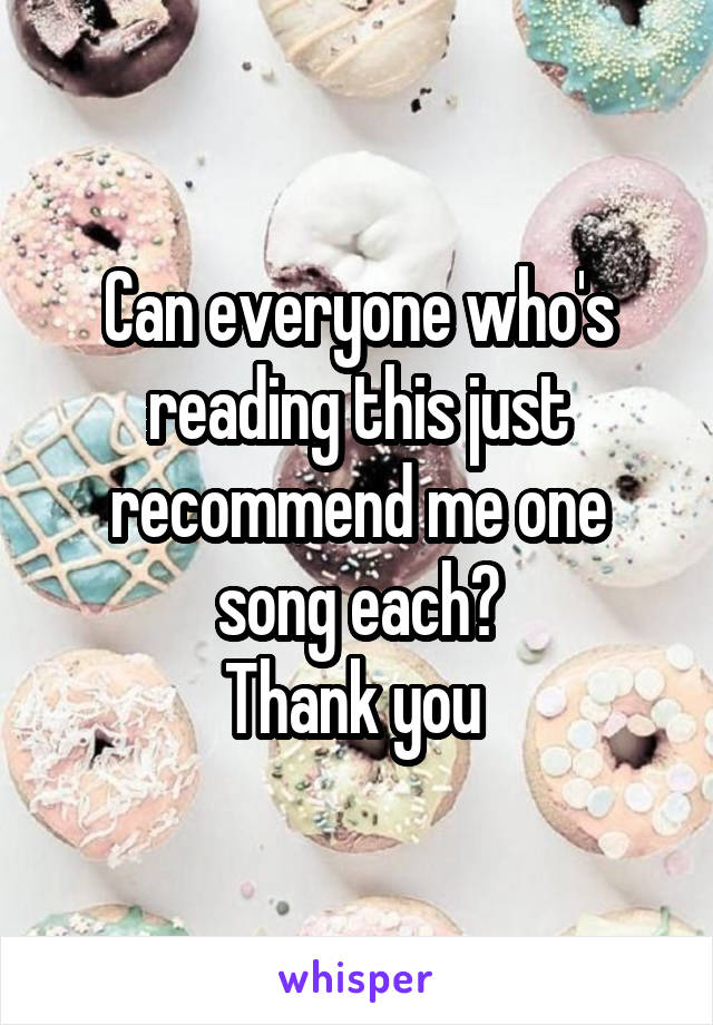 Can everyone who's reading this just recommend me one song each? Thank you