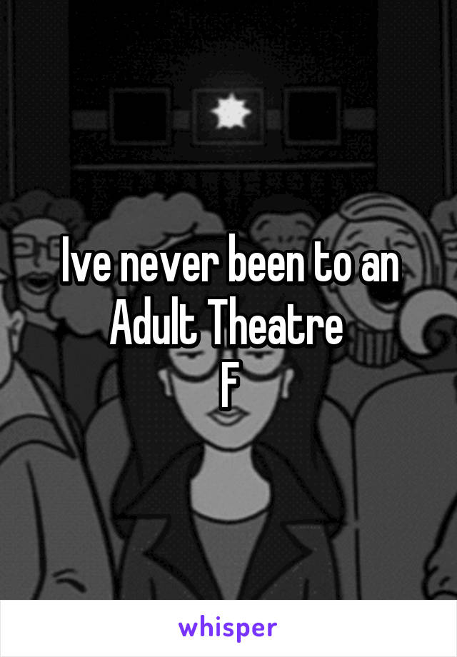 Ive never been to an Adult Theatre  F