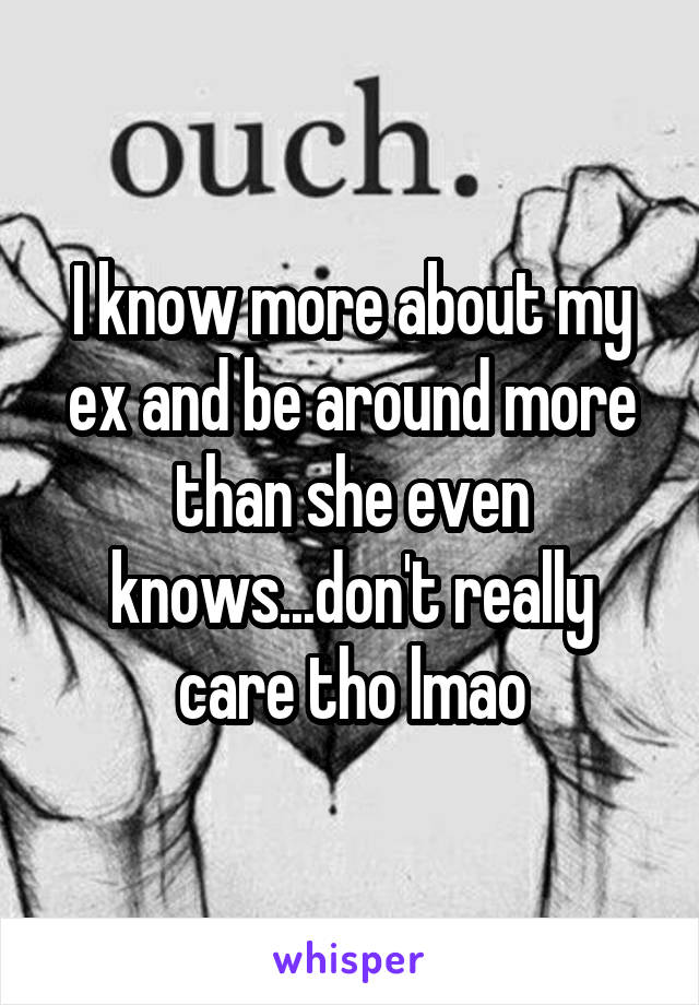 I know more about my ex and be around more than she even knows...don't really care tho lmao