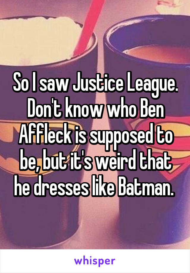 So I saw Justice League. Don't know who Ben Affleck is supposed to be, but it's weird that he dresses like Batman.