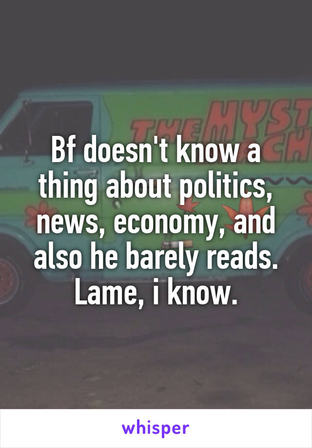 Bf doesn't know a thing about politics, news, economy, and also he barely reads. Lame, i know.