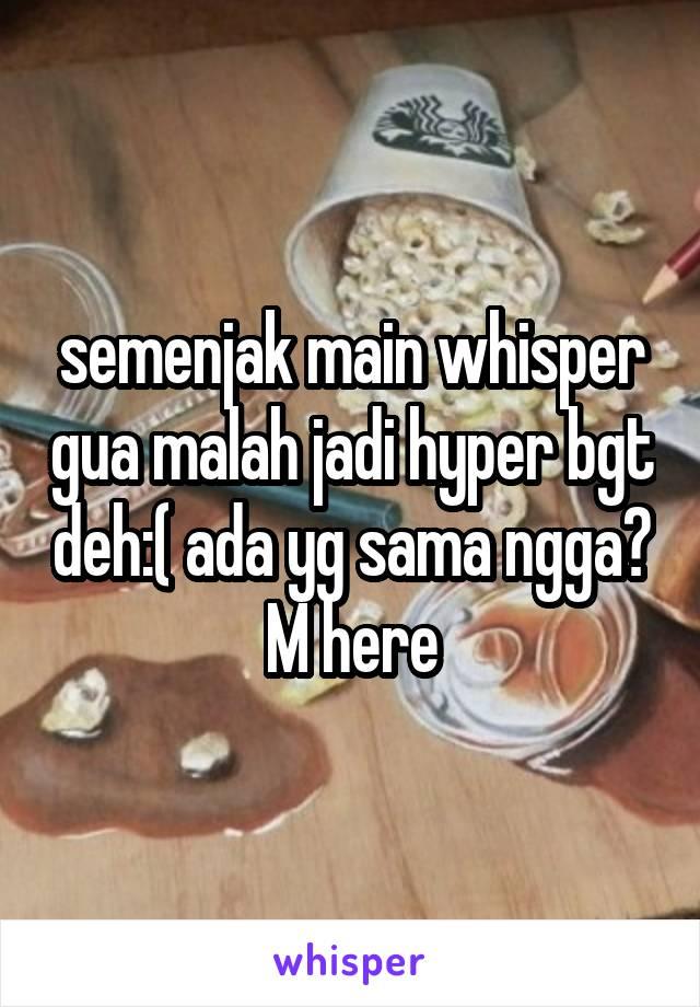 semenjak main whisper gua malah jadi hyper bgt deh:( ada yg sama ngga? M here