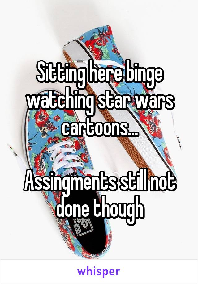 Sitting here binge watching star wars cartoons...  Assingments still not done though