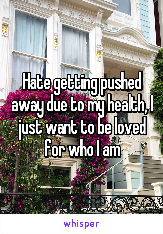 Hate getting pushed away due to my health, I just want to be loved for who I am