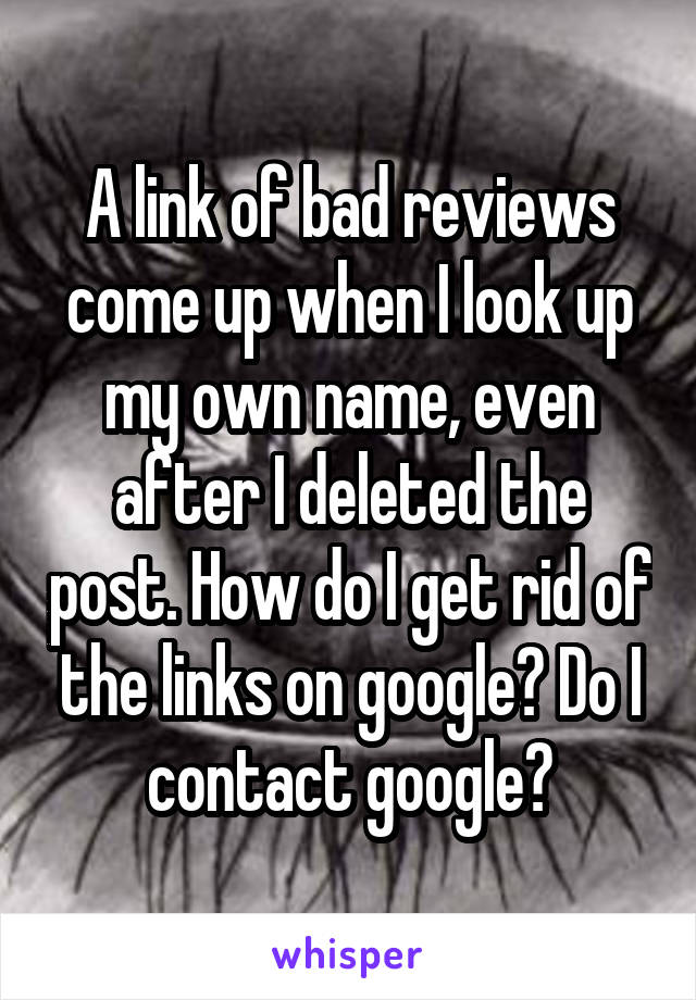 A link of bad reviews come up when I look up my own name, even after I deleted the post. How do I get rid of the links on google? Do I contact google?